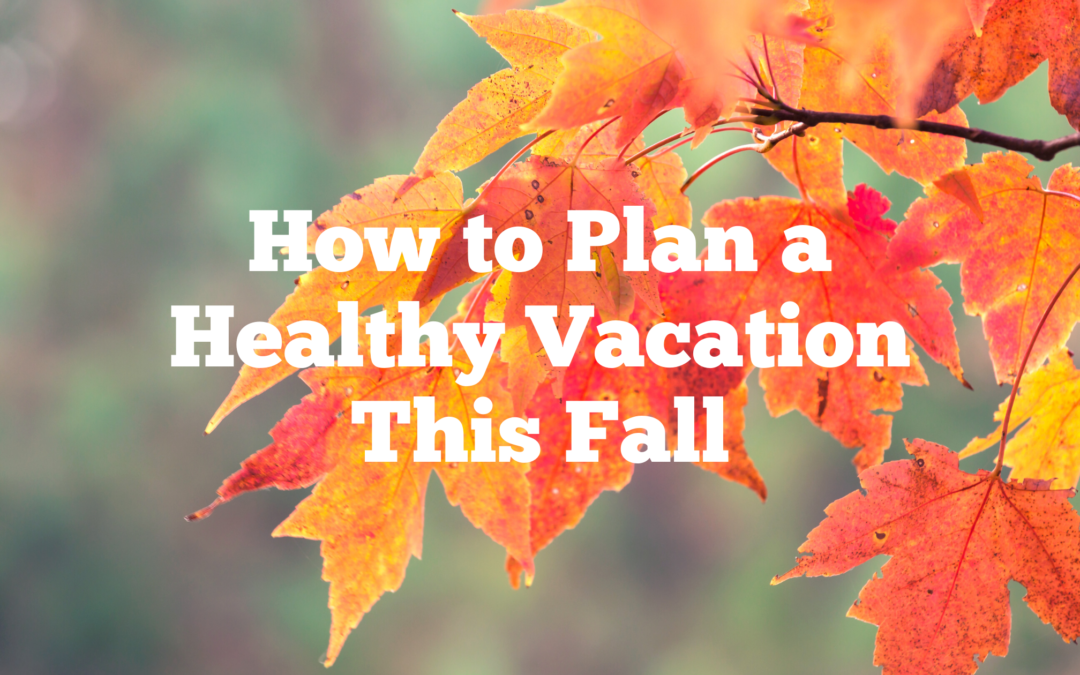 How to Plan a Healthy Vacation This Fall